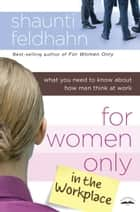 For Women Only in the Workplace - What You Need to Know About How Men Think at Work ebook by Shaunti Feldhahn