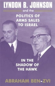 Lyndon B. Johnson and the Politics of Arms Sales to Israel - In the Shadow of the Hawk ebook by Abraham Ben-Zvi