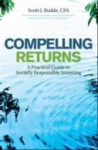 Compelling Returns - A Practical Guide to Socially Responsible Investing ebook by Scott J. Budde