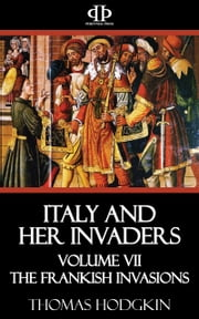 Italy and Her Invaders - Volume VII - The Frankish Invasions ebook by Thomas Hodgkin