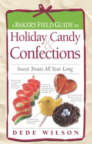 Baker's Field Guide to Holiday Candy - Sweet Treats All Year Long ebook by Dede Wilson