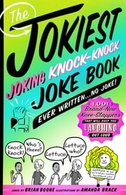 The Jokiest Joking Knock-Knock Joke Book Ever Written...No Joke! - 1,001 Brand-New Knee-Slappers That Will Keep You Laughing Out Loud ebook by Brian Boone, Amanda Brack