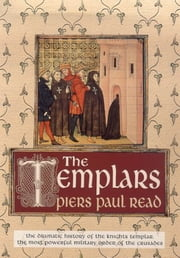 The Templars - The Dramatic History of the Knights Templar, the Most Powerful Military Order of the Crusades ebook by Piers Paul Read
