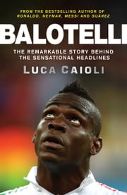 Balotelli - The Remarkable Story Behind the Sensational Headlines ebook by Luca Caioli