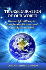 The Transfiguration of Our World - How a Light Alliance Is Transforming Darkness and Creating a New Earth ebook by Gordon Asher Davidson