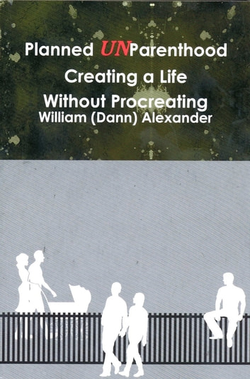 Planned UnParenthood - Creating a Life Without Procreating ebook by William (Dann) Alexander