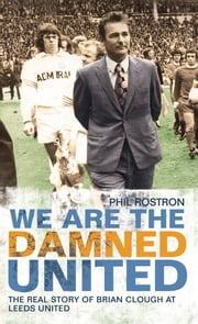 We Are the Damned United - The Real Story of Brian Clough at Leeds United ebook by Phil Rostron
