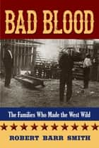 Bad Blood - The Families Who Made the West Wild ebook by Robert Barr Col. Smith