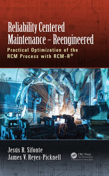 Reliability Centered Maintenance – Reengineered - Practical Optimization of the RCM Process with RCM-R® ebook by Jesus R. Sifonte,James V. Reyes-Picknell