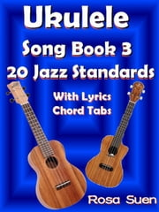 Ukulele Song Book 3 - 20 Jazz Standards With Lyrics Chord Tabs - Learn Piano With Rosa ebook by Rosa Suen