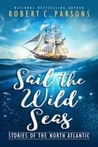 Sail the Wild Seas - Stories of the North Atlantic ebook by Robert C. Parsons