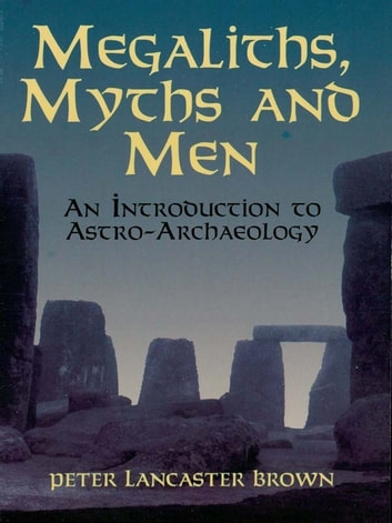Megaliths, Myths and Men - An Introduction to Astro-Archaeology ebook by Peter Lancaster Brown