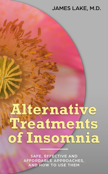 Alternative Treatments of Insomnia: Safe, Effective and Affordable Approaches and How to Use Them ebook by James Lake, MD
