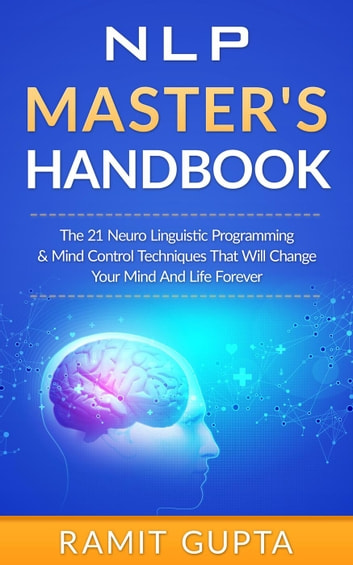 NLP Master's Handbook: The 21 Neuro Linguistic Programming and Mind Control Techniques that Will Change Your Mind and Life Forever - NLP Training, Self-Esteem, Confidence Series ebook by Ramit Gupta