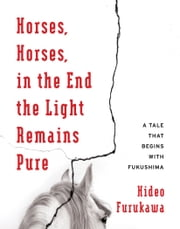 Horses, Horses, in the End the Light Remains Pure - A Tale That Begins with Fukushima ebook by Hideo Furukawa,Doug Slaymaker,Akiko Takenaka