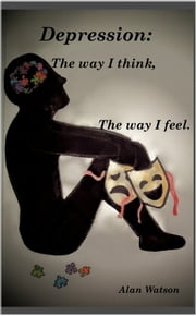 Depression: The Way I Think, The Way I Feel - TWITTWIF ebook by alan watson