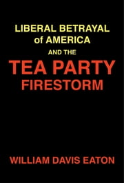 Liberal Betrayal of America and the Tea Party Firestorm ebook by William Davis Eaton