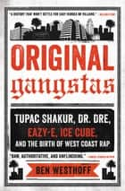 Original Gangstas - The Untold Story of Dr. Dre, Eazy-E, Ice Cube, Tupac Shakur, and the Birth of West Coast Rap ebook by Ben Westhoff