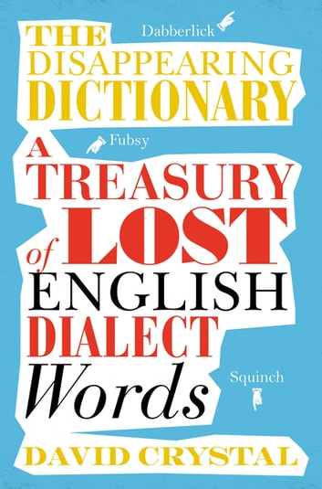 The Disappearing Dictionary - A Treasury of Lost English Dialect Words ebook by David Crystal