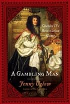 A Gambling Man - Charles II's Restoration Game ebook by Jenny Uglow