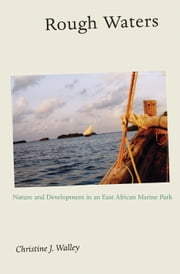 Rough Waters: Nature and Development in an East African Marine Park ebook by Walley, Christine J.
