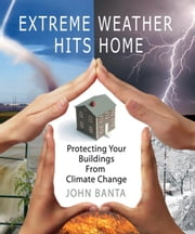 Extreme Weather Hits Home: Protecting Your Buildings from Climate Change ebook by Banta, John