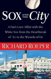 Sox and the City: A Fan's Love Affair with the White Sox from the Heartbreak of '67 to the Wizards of Oz ebook by Roeper, Richard