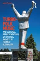 Turbo-folk Music and Cultural Representations of National Identity in Former Yugoslavia ebook by Uroš ?voro