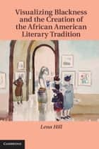 Visualizing Blackness and the Creation of the African American Literary Tradition ebook by Lena Hill