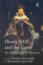 Henry VIII and the Court - Art, Politics and Performance ebook by Suzannah Lipscomb, Thomas Betteridge