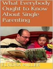 What Everybody Ought to Know About Single Parenting ebook by Elnora Miller