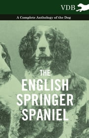 The English Springer Spaniel - A Complete Anthology of the Dog ebook by Various