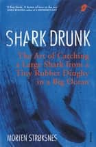 Shark Drunk - The Art of Catching a Large Shark from a Tiny Rubber Dinghy in a Big Ocean ebook by Morten Strøksnes, Tiina Nunnally