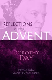 Reflections during Advent - Dorothy Day on Prayer, Poverty, Chastity, and Obedience ebook by Dorothy Day,Lawrence S. Cunningham