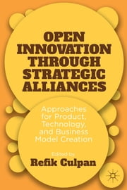 Open Innovation through Strategic Alliances - Approaches for Product, Technology, and Business Model Creation ebook by Refik Culpan