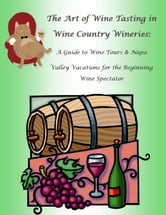 The Art of Wine Tasting in Wine Country Wineries: A Guide to Wine Tours & Napa Valley Vacations for the Beginning Wine Spectator - A Quick Start Guide on the Art of Wine Tasting in Wine Country ebook by Nathanial Greene