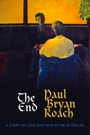 The End - A Story of Love and War in the Afterlife ebook by Paul Bryan Roach,Timothy Justin Roach