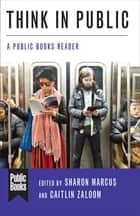 Think in Public - A Public Books Reader ebook by Sharon Marcus, Caitlin Zaloom, Judith Butler,...
