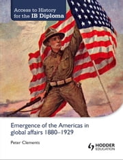 Access to History for the IB Diploma: Emergence of the Americas in global affairs 1880-1929 ebook by Peter Clements