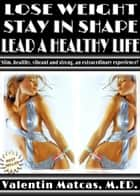 Lose Weight, Stay in Shape, Lead a Healthy Life ebook by Valentin Matcas