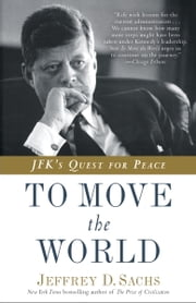 To Move the World - JFK's Quest for Peace ebook by Jeffrey D. Sachs