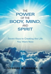The Power of the Body, Mind, and Spirit - Seven Keys to Creating the Life You Want Now ebook by Theodore W. Sanders, Jr.