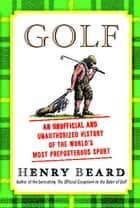 Golf - An Unofficial and Unauthorized History of the World's Most Preposterous Sport ebook by Henry Beard