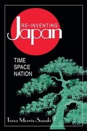 Re-inventing Japan: Nation, Culture, Identity - Nation, Culture, Identity ebook by Tessa Morris-Suzuki