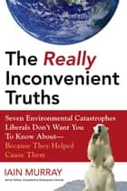 The Really Inconvenient Truths ebook by Iain Murray