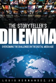 The Storyteller's Dilemma - Overcoming the Challenges in the Digital Media Age ebook by Louis Hernandez Jr