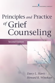 Principles and Practice of Grief Counseling, Second Edition ebook by Darcy L. Harris, PhD, FT,Howard R. Winokuer, PhD