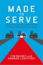 Made to Serve - How Manufacturers can Compete Through Servitization and Product Service Systems ebook by Timothy Baines, Howard Lightfoot
