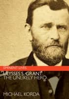 Ulysses S. Grant - The Unlikely Hero ebook by Michael Korda