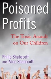 Poisoned Profits - The Toxic Assault on Our Children ebook by Alice Shabecoff,Philip Shabecoff